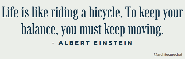Life is like riding a bicycle. To keep your balance, you must keep moving- Albert Einstein